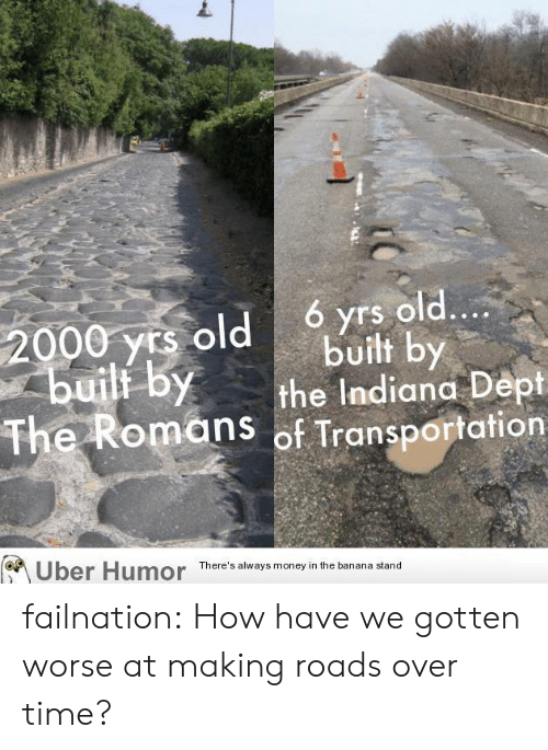 Money, Tumblr, and Uber: ó yrs old....  built by  the Indiana Dept  The Romans of Transportation  2000 yrs old  builf by  Uber Humor  There's always money in the banana stand failnation:  How have we gotten worse at making roads over time?