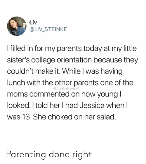 College, Moms, and Parents: Łiv  @LIV_STEINKE  I filled in for my parents today at my little  sister's college orientation because they  couldn't make it. While I was having  lunch with the other parents one of the  IG: realpettymay0  moms commented on how young I  looked. I told her I had Jessica when  was 13. She choked on her salad. Parenting done right