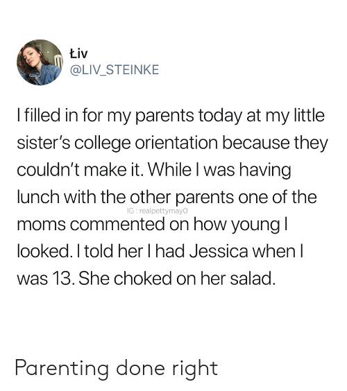 College, Moms, and Parents: Łiv  @LIV_STEINKE  Ifilled in for my parents today at my little  sister's college orientation because they  couldn't make it. While I was having  lunch with the other parents one of the  IG: realpettymayO  moms commented on how young l  looked. I told her I had Jessica when I  was 13. She choked on her salad. Parenting done right