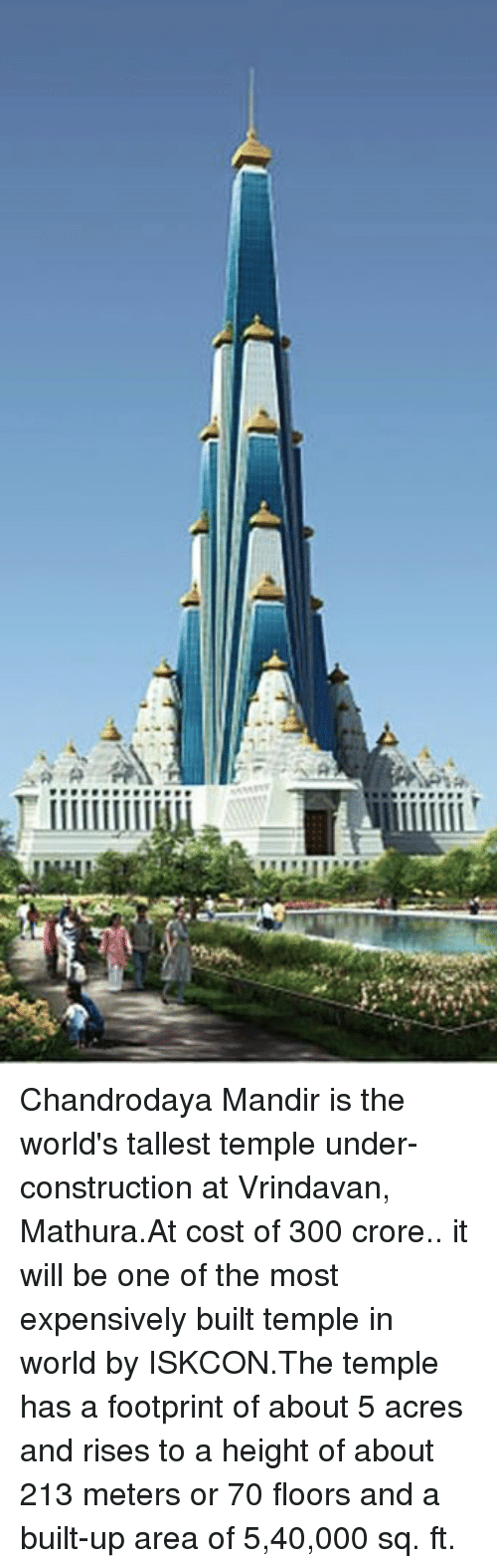 Ups, 300, and World: α  milia  eter  ees on Chandrodaya Mandir is the world's tallest temple under-construction at Vrindavan, Mathura.At cost of ₹300 crore.. it will be one of the most expensively built temple in world by ISKCON.The temple has a footprint of about 5 acres and rises to a height of about 213 meters or 70 floors and a built-up area of 5,40,000 sq. ft.