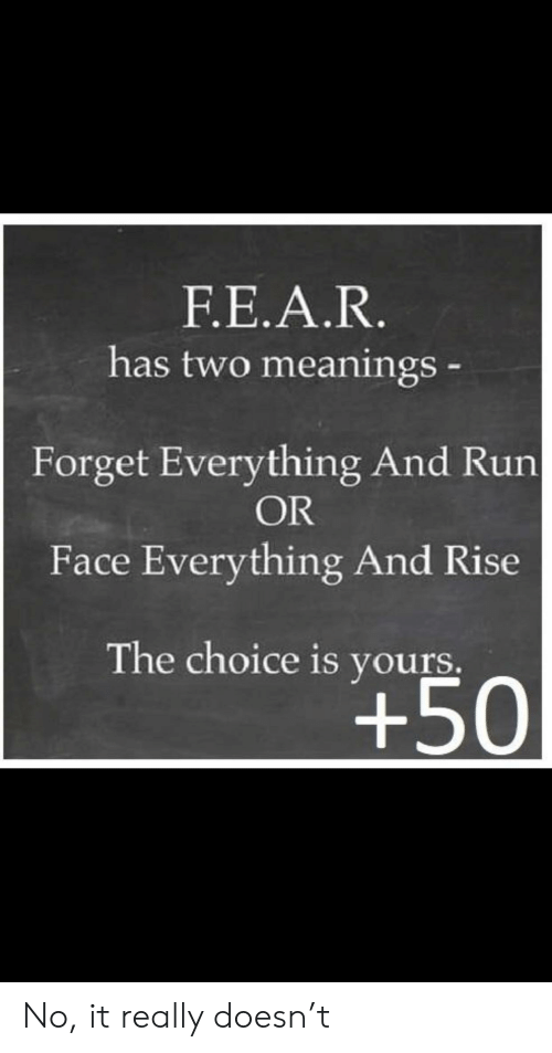 Run, Im 14 & This Is Deep, and Face: Ε.Ε.Α.R.  has two meanings  Forget Everything And Run  OR  Face Everything And Rise  The choice is yours.  +50 No, it really doesn't