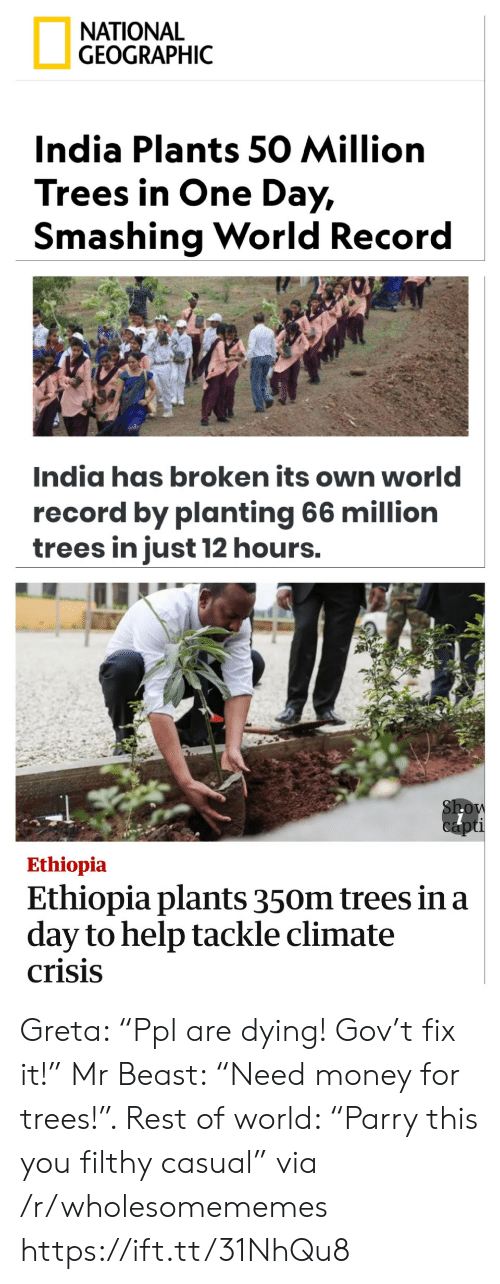 """Money, Help, and India: ΝATIONAL  GEOGRAPHIC  India Plants 50 Million  Trees in One Day,  Smashing World Record  India has broken its own world  record by planting 66 million  trees in just 12 hours.  Show  capti  Ethiopia  Ethiopia plants 350m trees in a  day to help tackle climate  crisis Greta: """"Ppl are dying! Gov't fix it!"""" Mr Beast: """"Need money for trees!"""". Rest of world: """"Parry this you filthy casual"""" via /r/wholesomememes https://ift.tt/31NhQu8"""