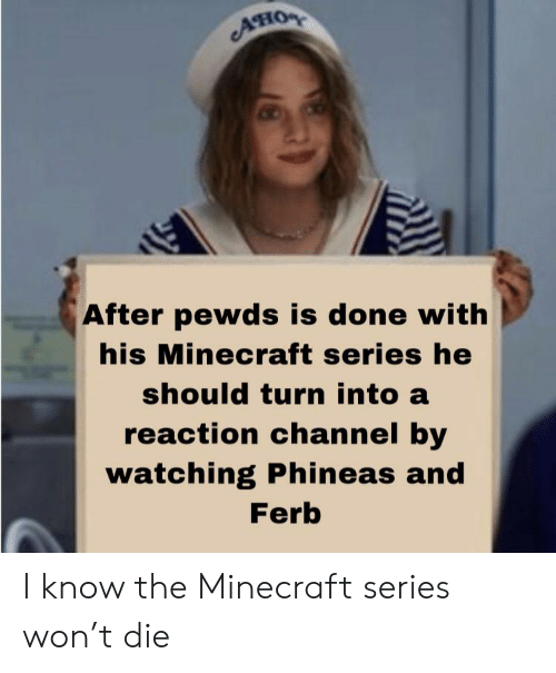 Minecraft, Phineas and Ferb, and The Minecraft: Ано  After pewds is done with  his Minecraft series he  should turn into a  reaction channel by  watching Phineas and  Ferb I know the Minecraft series won't die