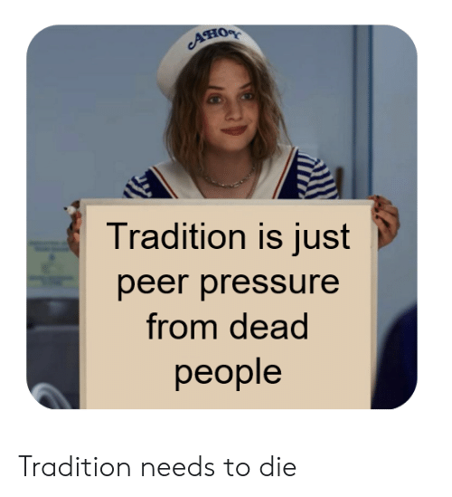 Pressure, Dead, and Just: Ано  Tradition is just  peer pressure  from dead  реople Tradition needs to die