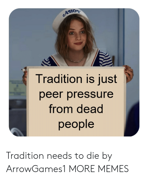 Dank, Memes, and Pressure: Ано  Tradition is just  peer pressure  from dead  реople Tradition needs to die by ArrowGames1 MORE MEMES