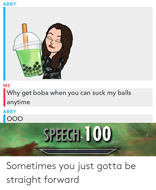 Dank Memes, Can, and Boba: АBBY  МЕ  Why get boba when you can suck my balls  anytime  АBBY  OO0  SPEECH 100 Sometimes you just gotta be straight forward