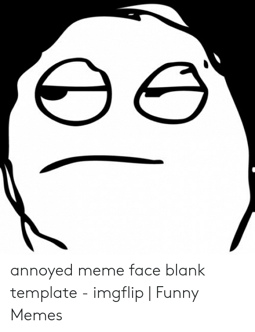 ее Annoyed Meme Face Blank Template Imgflip Funny Memes Funny