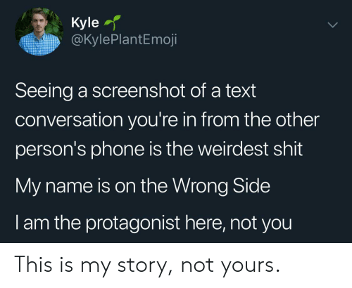 Phone, Shit, and Text: Кyle  @KylePlantEmoji  Seeing a screenshot of a text  conversation you're in from the other  person's phone is the weirdest shit  My name is on the Wrong Side  I am the protagonist here, not you This is my story, not yours.