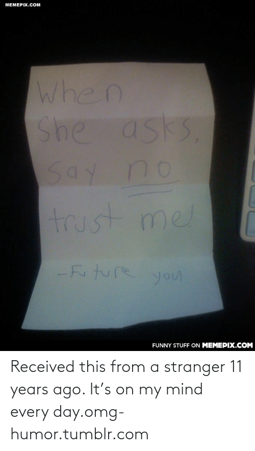 Funny, Future, and Omg: МЕМЕРIХ.СOм  When  She asks  Say no  trust mel  -Future  you  FUNNY STUFF ON MEMEPIX.COM Received this from a stranger 11 years ago. It's on my mind every day.omg-humor.tumblr.com