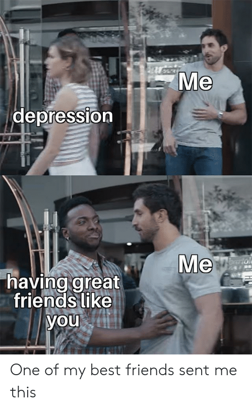 Friends, Best, and Depression: Ме  depression  Ме  Farto  having great  friends like  you One of my best friends sent me this