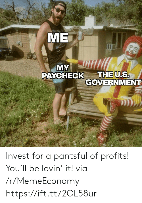 Government, Invest, and Via: МЕ  MY  THE U.S.  GOVERNMENT  PAYCHECK Invest for a pantsful of profits! You'll be lovin' it! via /r/MemeEconomy https://ift.tt/2OL58ur