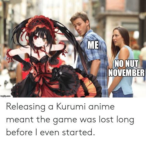 Anime, The Game, and Lost: МЕ  NO NUT  NOVEMBER  imgilip.com Releasing a Kurumi anime meant the game was lost long before I even started.