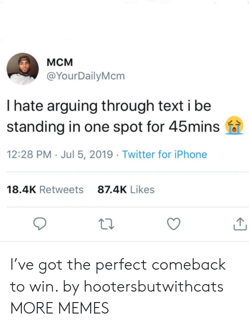 Dank, Iphone, and Memes: Мсм  @YourDailyMcm  I hate arguing through text i be  standing in one spot for 45mins  12:28 PM Jul 5, 2019 Twitter for iPhone  87.4K Likes  18.4K Retweets I've got the perfect comeback to win. by hootersbutwithcats MORE MEMES