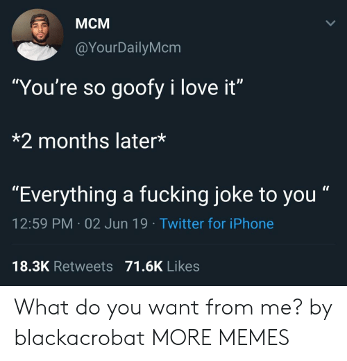 "Dank, Fucking, and Iphone: Мсм  @YourDailyMcm  ""You're so goofy i love it""  *2 months later*  ""Everything a fucking joke to you""  12:59 PM 02 Jun 19 Twitter for iPhone  18.3K Retweets 71.6K Likes What do you want from me? by blackacrobat MORE MEMES"