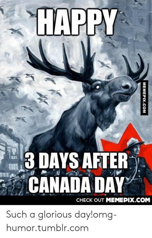 Omg, Tumblr, and Canada: НАРРY  3 DAYS AFTER  CANADA DAY  CHECK OUT MEMEPIX.COM  MEMEPIX.COM Such a glorious day!omg-humor.tumblr.com