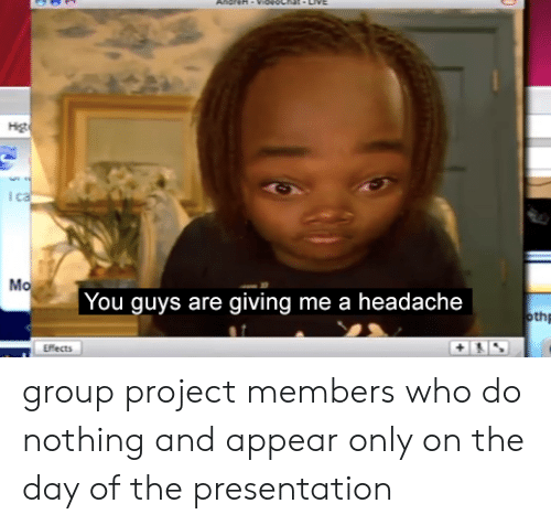 Who, Project, and Group: н  ca  Mo  You guys are giving me a headache  othp  Effects group project members who do nothing and appear only on the day of the presentation