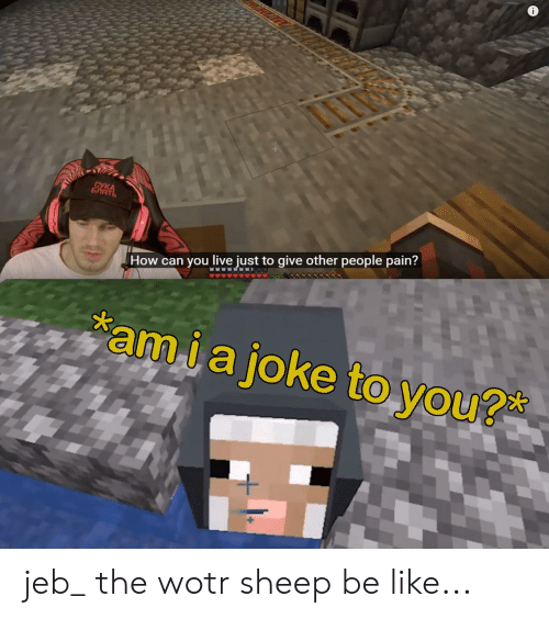 Be Like, Live, and Pain: СУКА  БЛЯТЬ  How can you live just to give other people pain?  amiajoke to you?* jeb_ the wotr sheep be like...