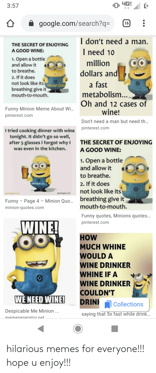 Funny, Google, and Meme: ЧЕ  3:57  google.com/search?q=  16  I don't need a man.  THE SECRET OF ENJOYING  I need 10  A GOOD WINE:  1. Open a bottle  and allow it  million  dollars and  to breathe.  2. If it does  not look like its 99GAP.COM  breathing give it  mouth-to-mouth.  a fast  metabolism..  Oh and 12 cases of  wine!  Funny Minion Meme About Wi.  pinterest.com  Don't need a man but need th.  pinterest.com  I tried cooking dinner with wine  tonight. It didn't go so well,  after 5 glasses i forgot why I  was even in the kitchen.  THE SECRET OF ENJOYING  A GOOD WINE:  1. Open a bottle  and allow it  to breathe.  2. If it does  not look like its  gipbagap s  apbegp.com  gapbagap.net  breathing give it  mouth-to-mouth.  Funny - Page 4 – Minion Quo.  minion-quotes.com  Funny quotes, Minions quotes..  WINE!  pinterest.com  HOW  MUCH WHINE  WOULD A  WINE DRINKER  WHINE IF A  WINE DRINKER  COULDN'T  WE NEED WINE!  DRINI  Collections  Despicable Me Minion ...  saying that 5x fast while drink..  memegenerator net hilarious memes for everyone!!! hope u enjoy!!!