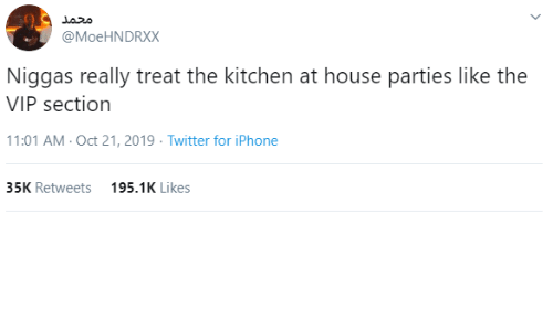Iphone, Twitter, and House: محمد  @MoeHNDRXX  Niggas really treat the kitchen at house parties like the  VIP section  11:01 AM - Oct 21, 2019 · Twitter for iPhone  35K Retweets  195.1K Likes