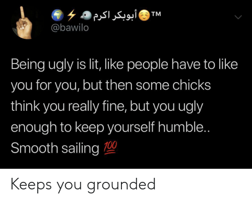 Lit, Smooth, and Ugly: ۶ ۵ أبوبکر اکرم  @bawilo  TM  Being ugly is lit, like people have to like  you for you, but then some chicks  think you really fine, but you ugly  enough to keep yourself humble..  Smooth sailing 0 Keeps you grounded