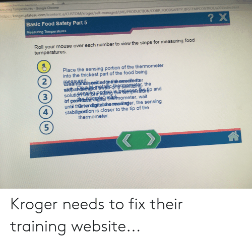 Chrome, Food, and Google: ं  aasuring Temperatures Google Chrome  https://kroger.plateau.com/icontent e/CUSTOM/kroger/self-managed/LMS/PRODUCTION/CORP_FOODSAFETY BFSTEMPCONTROL/a001ndex.html  Basic Food Safety Part 5  ? X  Measuring Temperatures  Roll your mouse over each number to view the steps for measuring food  temperatures.  Place the sensing portion of the thermometer  into the thickest part of the food being  eatesanid zef dn éhta eedteeter  sidpaneidnstelicdharsaamat, the  solutioPBSfeR n S p and  bf pasetshelal tmemometer, wait  untl th@rtendigitatune meadireger, the sensing  stabilipestion is closer to the tip of the  thermometer.  Ked  3  2  4  5 Kroger needs to fix their training website...