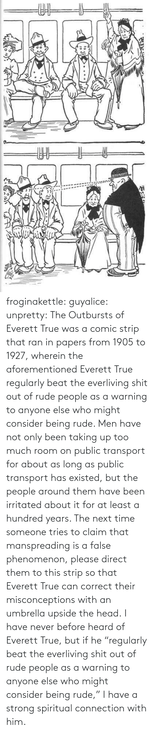 "Head, Rude, and Target: ఇ  క froginakettle:  guyalice:  unpretty:  The Outbursts of Everett True was a comic strip that ran in papers from 1905 to 1927, wherein the aforementioned Everett True regularly beat the everliving shit out of rude people as a warning to anyone else who might consider being rude. Men have not only been taking up too much room on public transport for about as long as public transport has existed, but the people around them have been irritated about it for at least a hundred years. The next time someone tries to claim that manspreading is a false phenomenon, please direct them to this strip so that Everett True can correct their misconceptions with an umbrella upside the head.  I have never before heard of Everett True, but if he ""regularly beat the everliving shit out of rude people as a warning to anyone else who might consider being rude,"" I have a strong spiritual connection with him."