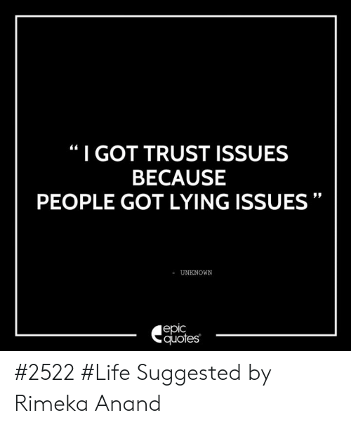 I GOT TRUST ISSUES BECAUSE PEOPLE GOT LYING ISSUES UNKNOWN ...