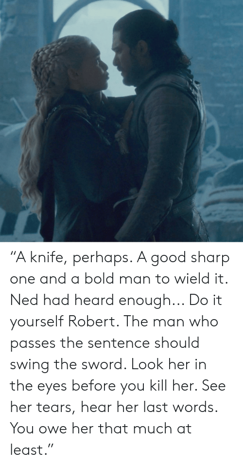 "Good, Bold, and Last Words: ""A knife, perhaps. A good sharp one and a bold man to wield it. Ned had heard enough... Do it yourself Robert. The man who passes the sentence should swing the sword. Look her in the eyes before you kill her. See her tears, hear her last words. You owe her that much at least."""