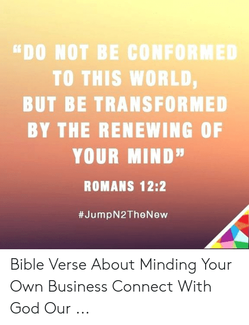 DO NOT BE CONFORMED TO THIS WORLD BUT BE TRANSFORMED BY THE