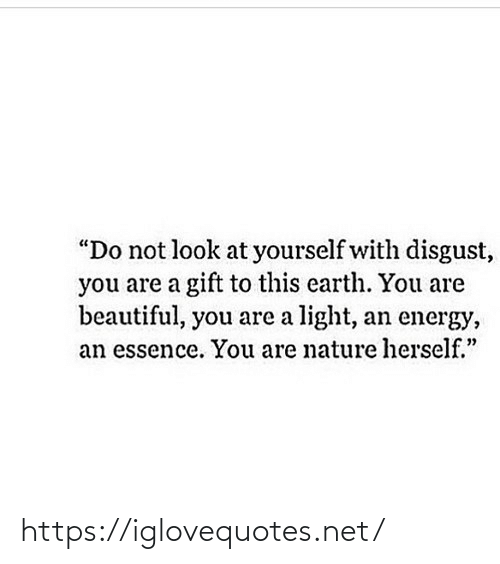 """Beautiful, Energy, and Earth: """"Do not look at yourself with disgust,  you are a gift to this earth. You are  beautiful, you are a light, an energy,  an essence. You are nature herself."""" https://iglovequotes.net/"""