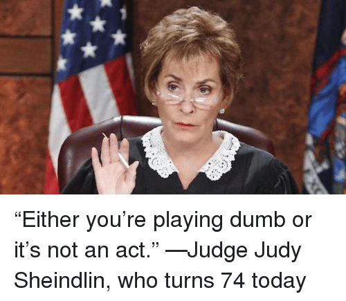 """Dumb, Judge Judy, and Judy Sheindlin: """"Either you're playing dumb or it's not an act."""" —Judge Judy Sheindlin, who turns 74 today"""