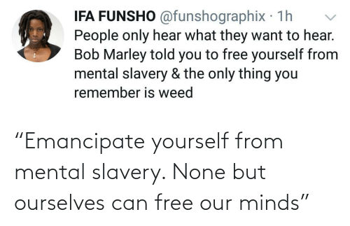 """Free, Slavery, and Can: """"Emancipate yourself from mental slavery. None but ourselves can free our minds"""""""