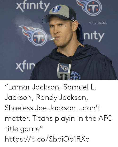 """Football, Nfl, and Randy Jackson: """"Lamar Jackson, Samuel L. Jackson, Randy Jackson, Shoeless Joe Jackson...don't matter. Titans playin in the AFC title game"""" https://t.co/SbbiOb1RXc"""