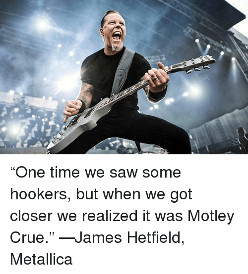 """Memes, Metallica, and Saw: """"One time we saw some hookers, but when we got closer we realized it was Motley Crue."""" —James Hetfield, Metallica"""