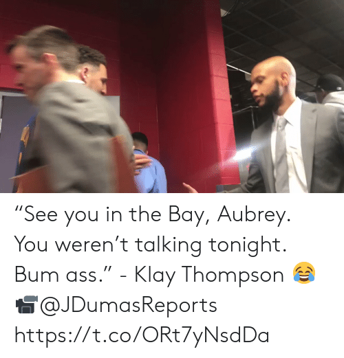 "Ass, Klay Thompson, and Memes: ""See you in the Bay, Aubrey. You weren't talking tonight. Bum ass."" - Klay Thompson 😂  📹@JDumasReports   https://t.co/ORt7yNsdDa"