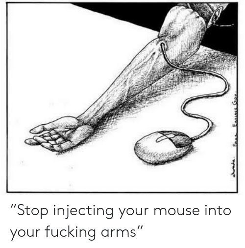 """Stop Injecting Your Mouse Into Your Fucking Arms"""" 