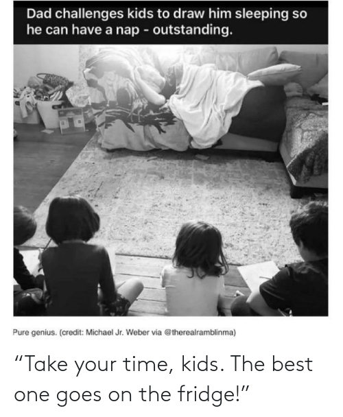 """Best, Kids, and Time: """"Take your time, kids. The best one goes on the fridge!"""""""