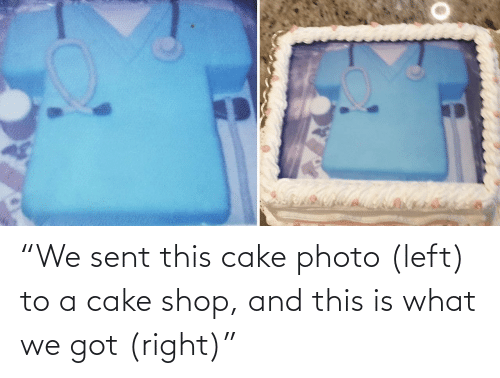 """Cake, Got, and Shop: """"We sent this cake photo (left) to a cake shop, and this is what we got (right)"""""""