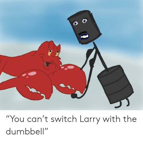 """You Can't Switch Larry With the Dumbbell""""   Reddit Meme on ME ME"""
