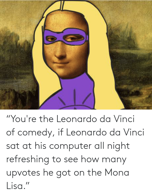 "Leonardo Da Vinci, Mona Lisa, and Computer: ""You're the Leonardo da Vinci of comedy, if Leonardo da Vinci sat at his computer all night refreshing to see how many upvotes he got on the Mona Lisa."""