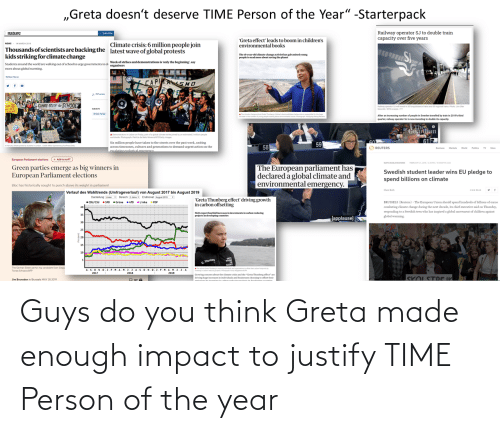"Books, Children, and Driving: ""Greta doesn't deserve TIME Person of the Year"" -Starterpack  Railway operator SJ to double train  capacity over five years  nature  Subscribe  ""Greta effect' leads to boom in children's  environmental books  Climate crisis: 6 million people join  latest wave of global protests  NEWS  14 MARCH 2019  Thousands of scientists are backing the  kids striking for climate change  The 16-year old climate change activist has gahvanised young  people toread more about saving the planet  Students around the world are walking out of school to urge governments to di Week of strikes and demonstrations is 'only the beginning', say  more about global warming.  organisers  Muhe We  CAPI ASMO  CLIMATE TRUIH Ar SCHOOLS  Raleay operor Sivest in s0 longdstance tains and 50 regional tans. Phon Jon Olav  Nesvold / NT scanpix/T  SUACTS  A The dmtechange  aThueg c  Climate chang  b e eemoee hgr  e hoga wtngku s  After an increasing number of people in Sweden travelled by train in 2019s third  quarter, railway operator Sis now investing to double its capacity  o  theuberof youngleadng t  The. o  Goardian  613  Edaton  A Demonstrators in Lisbon on friday, partof a global climate sike joned by an estimated 2 milion people  worldwide. hotograph Pa de ele More etty imagen  60  Six million people have taken to the streets over the past week, uniting  across timezones, cultures and generations to demand urgent action on the  Lescalatine ecolocical.cmeroency  59  58  Abrany diute prott by tdemanden  Owwtor taymanoatheotoreny  O REUTERS  Business Markts Word  Politics TV  More  (+ Add te myPT  European Parliament elections  SUSTAINABLE BIE  The European parliament has  declared a global climate and  environmental emergency.  Green parties emerge as big winners in  European Parliament elections  Swedish student leader wins EU pledge to  spend billions on climate  Bloc has historically sought to punch above its weight in parliament  Clare Roch  Verlauf des Wahitrends (Umfrageverlauf) von August 2017 bis August 2019  Darstellung Linien Bereich 2 Jahve Endmonat August 2019  • COU/CsU • SPO Grüne • AfD Linke O FDP  ""Greta Thunberg effect' driving growth  in carbon offsetting  BRUSSELS (Reuters) - The European Union should spend handreds of billions of euros  combating climate change during the next decade, its chief executive said on Thursday,  responding to a Swedish teen who has inspired a global movement of children against  global warming.  40  NGOs report fourfoldincreases in imvestments in carbon-reducing  projects in developing countries  35  [applause  30  25  20  15  10  INTS  G. Thunbeg  SOENC  The German Green party's top candidate Sven Giego  ASONDJ.F.M.AMJ.JASON.DJ.F.MAM.JJ.A  AThe eta Thube gd ndgtot the sy  Tonias SchwarzAFP  2017  2018  2019  Growing concern about the climate crisis and the ""Greta Thunberg effect"" ace  driving huge increases in individuals and businesses choosing to offset their  aCubonuedacing polecte in dealorina ount  SKOLSTDE IK  Jim Brunsden in Brussels MAY 28 2019 Guys do you think Greta made enough impact to justify TIME Person of the year"