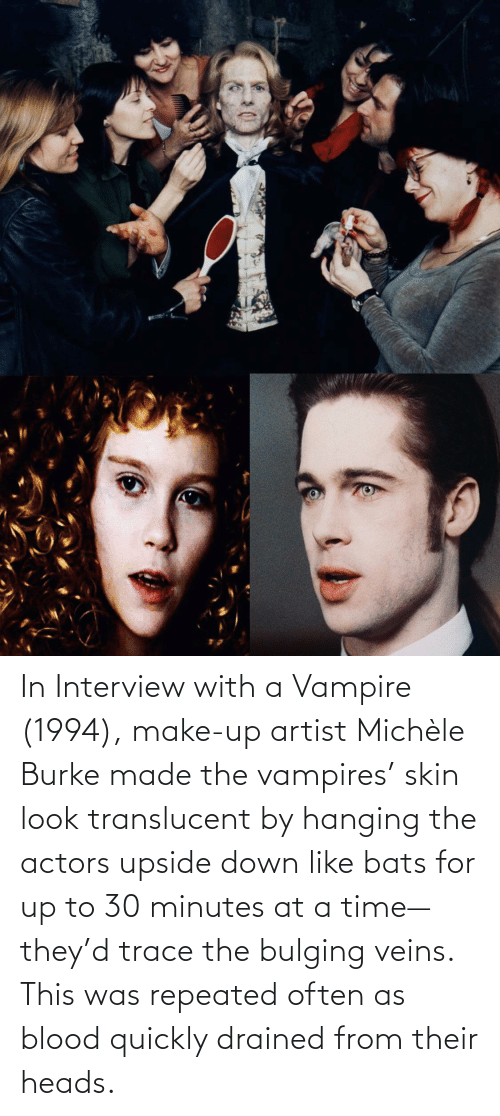 Time, Vampires, and Artist: ‪In Interview with a Vampire (1994),‬ ‪make-up artist Michèle Burke made the vampires' skin look translucent by hanging the actors upside down like bats for up to 30 minutes at a time— they'd trace the bulging veins. This was repeated often as blood quickly drained from their heads.‬