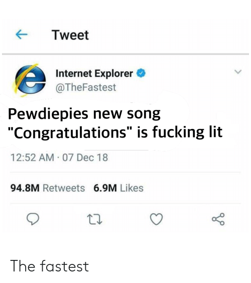 """Fucking, Internet, and Lit: ← Tweet  슨  Internet Explorer  @TheFastest  Pewdiepies new song  """"Congratulations"""" is fucking lit  12:52 AM 07 Dec 18  94.8M Retweets 6.9M Likes The fastest"""