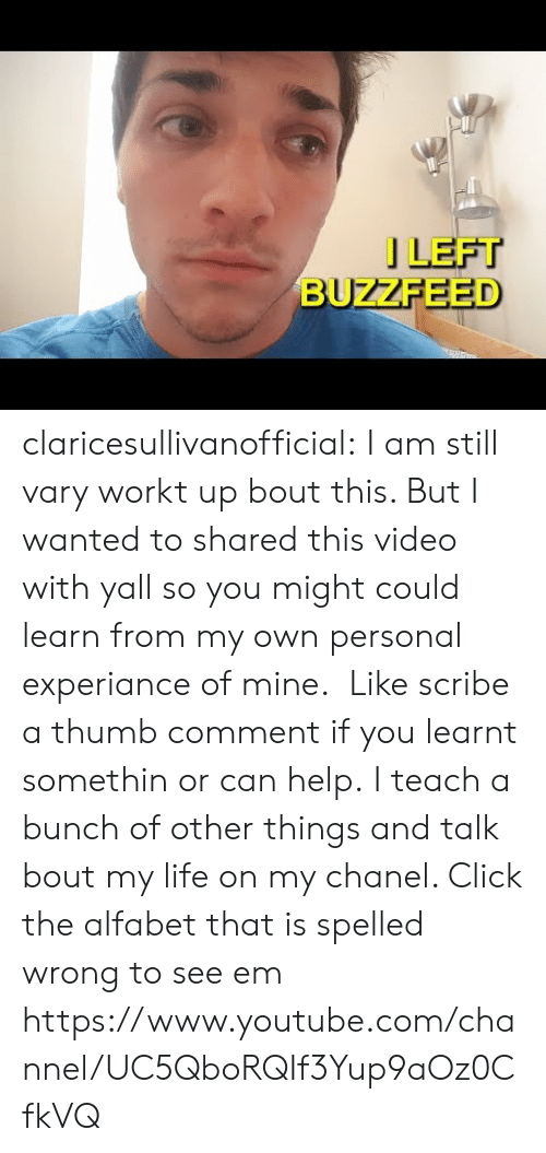 Click, Life, and Tumblr: 」LEFT  BUZZFEED claricesullivanofficial: I am still vary workt up bout this. But I wanted to shared this video with yall so you might could learn from my own personal experiance of mine. Like scribe a thumb comment if you learnt somethin or can help. I teach a bunch of other things and talk bout my life on my chanel. Click the alfabet that is spelled wrong to see em https://www.youtube.com/channel/UC5QboRQIf3Yup9aOz0CfkVQ