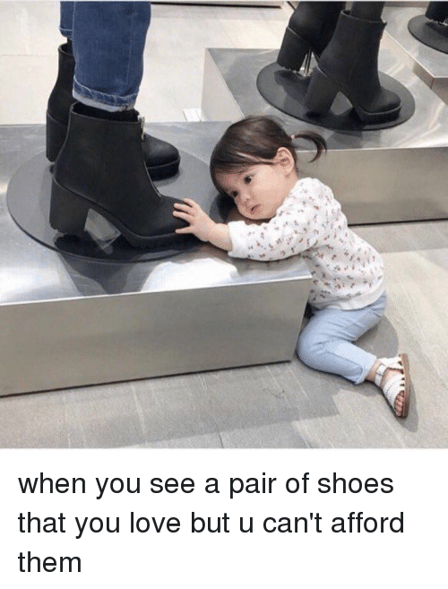 Love, Shoes, and Girl Memes: カ when you see a pair of shoes that you love but u can't afford them