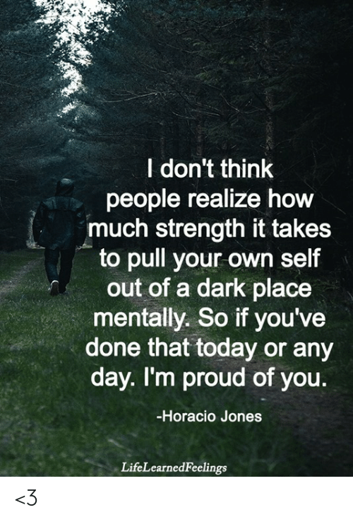 Memes, Today, and Proud: レ:  l don't think  people realize how  much strength it takes  to pull your own self  out of a dark place  mentally. So if you've  done that today or any  day. I'm proud of you.  -Horacio Jones  LifeLearnedFeelings <3