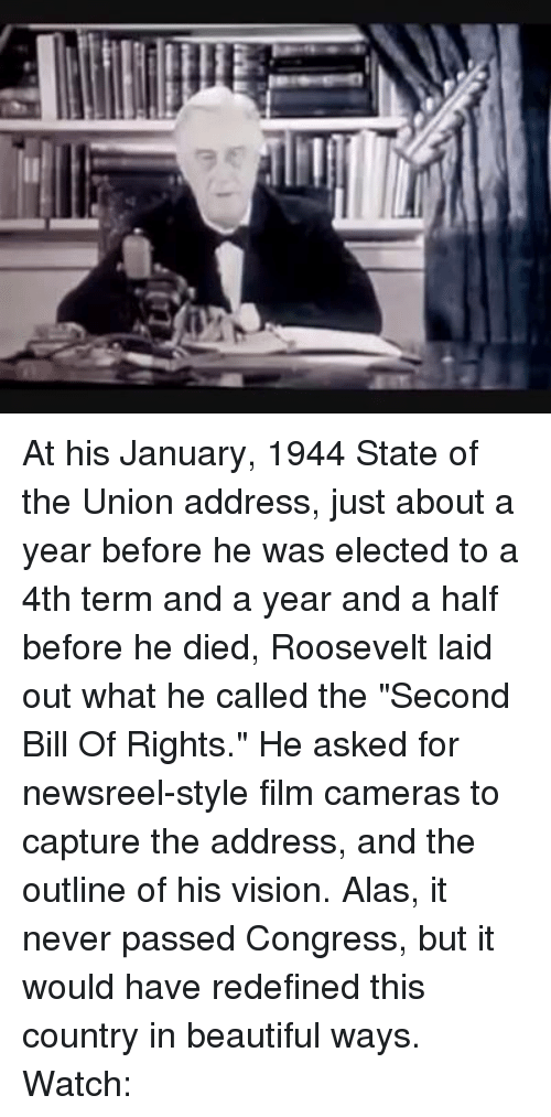 "Memes, State of the Union Address, and Vision: ヲぞ At his January, 1944 State of the Union address, just about a year before he was elected to a 4th term and a year and a half before he died, Roosevelt laid out what he called the ""Second Bill Of Rights."" He asked for newsreel-style film cameras to capture the address, and the outline of his vision. Alas, it never passed Congress, but it would have redefined this country in beautiful ways. Watch:"