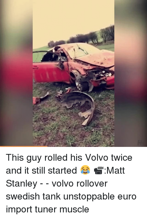 Memes, Euro, and Swedish: ヴ This guy rolled his Volvo twice and it still started 😂 📹:Matt Stanley - - volvo rollover swedish tank unstoppable euro import tuner muscle