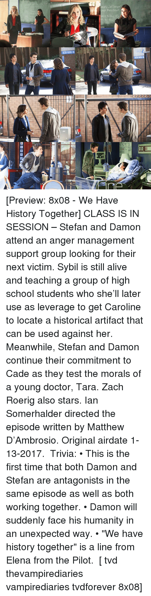 "Memes, Historical, and Anger Management: ーーーラRE illm  DOORPASEN [Preview: 8x08 - We Have History Together] CLASS IS IN SESSION – Stefan and Damon attend an anger management support group looking for their next victim. Sybil is still alive and teaching a group of high school students who she'll later use as leverage to get Caroline to locate a historical artifact that can be used against her. Meanwhile, Stefan and Damon continue their commitment to Cade as they test the morals of a young doctor, Tara. Zach Roerig also stars. Ian Somerhalder directed the episode written by Matthew D'Ambrosio. Original airdate ‪1-13-2017‬. ⠀ Trivia: • This is the first time that both Damon and Stefan are antagonists in the same episode as well as both working together. • Damon will suddenly face his humanity in an unexpected way. • ""We have history together"" is a line from Elena from the Pilot. ⠀ [ tvd thevampirediaries vampirediaries tvdforever 8x08]"