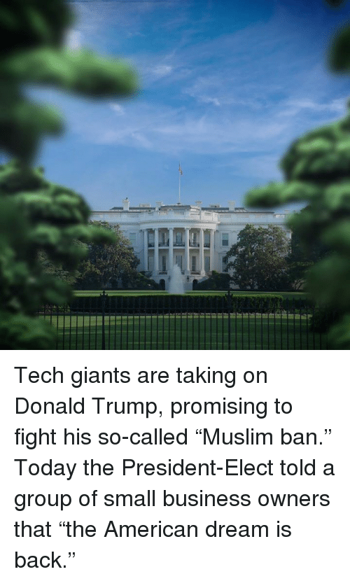 "Memes, American Dream, and 🤖: ーーーーーーーーーーーー mammatiama Tech giants are taking on Donald Trump, promising to fight his so-called ""Muslim ban.""   Today the President-Elect told a group of small business owners that ""the American dream is back."""